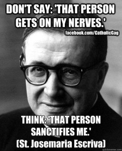 Don't say: 'That person gets on my nerves.' Think: 'That person sanctifies me.' --St. Josemaria Escriva
